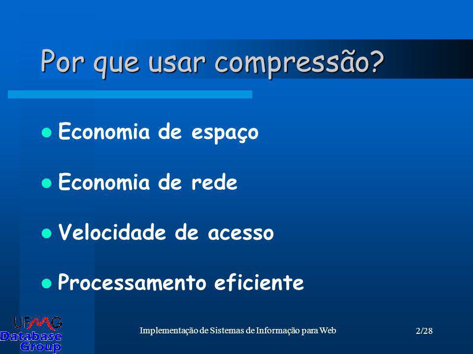 2/28 Implementação de Sistemas de Informação para Web Por que usar compressão? Economia de espaço Economia de rede Velocidade de acesso Processamento