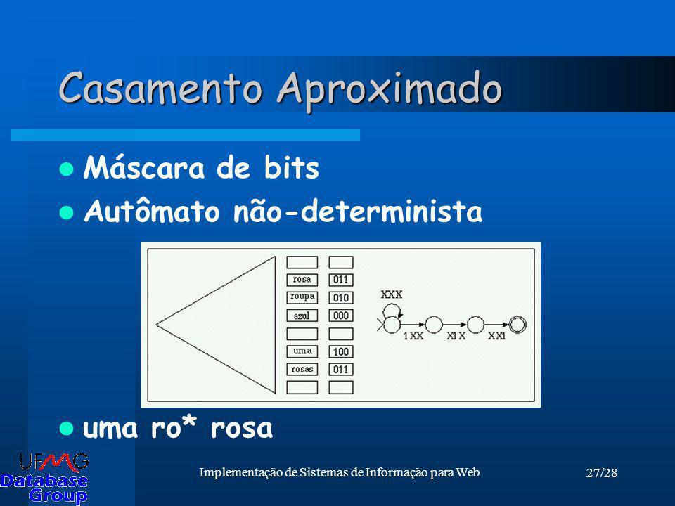 27/28 Implementação de Sistemas de Informação para Web Casamento Aproximado Máscara de bits Autômato não-determinista uma ro* rosa