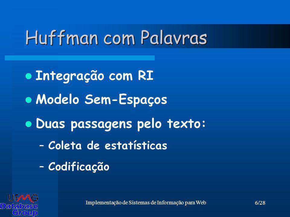 6/28 Implementação de Sistemas de Informação para Web Huffman com Palavras Integração com RI Modelo Sem-Espaços Duas passagens pelo texto: –Coleta de