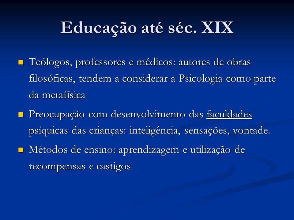 Educação até séc. XIX Teólogos, professores e médicos: autores de obras filosóficas, tendem a considerar a Psicologia como parte da metafísica Teólogo