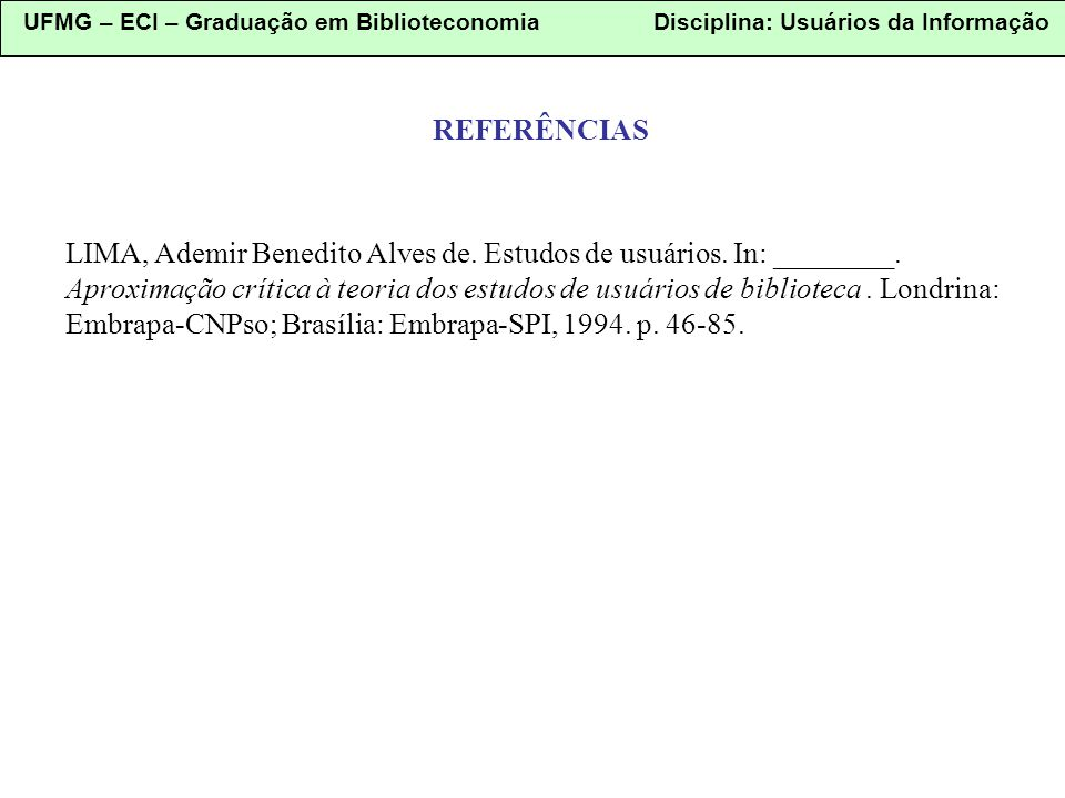 UFMG – ECI – Graduação em Biblioteconomia Disciplina: Usuários da Informação REFERÊNCIAS LIMA, Ademir Benedito Alves de. Estudos de usuários. In: ____