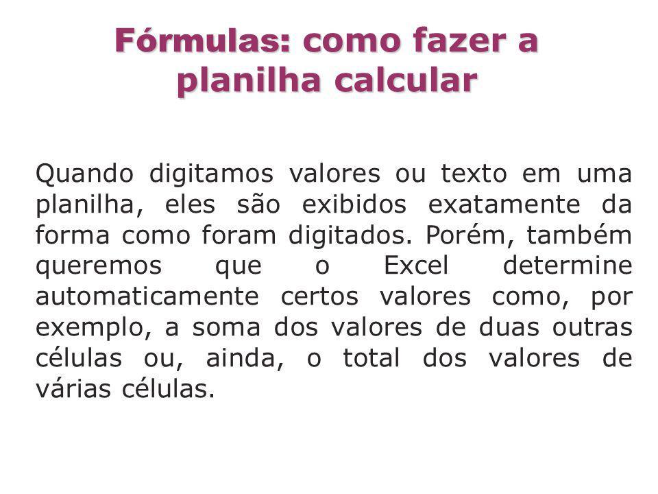 Fórmulas: como fazer a planilha calcular Quando digitamos valores ou texto em uma planilha, eles são exibidos exatamente da forma como foram digitados