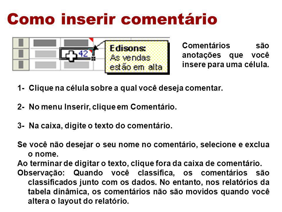 Como inserir comentário 1- Clique na célula sobre a qual você deseja comentar. 2- No menu Inserir, clique em Comentário. 3- Na caixa, digite o texto d