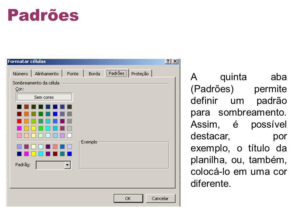 A quinta aba (Padrões) permite definir um padrão para sombreamento. Assim, é possível destacar, por exemplo, o título da planilha, ou, também, colocá-