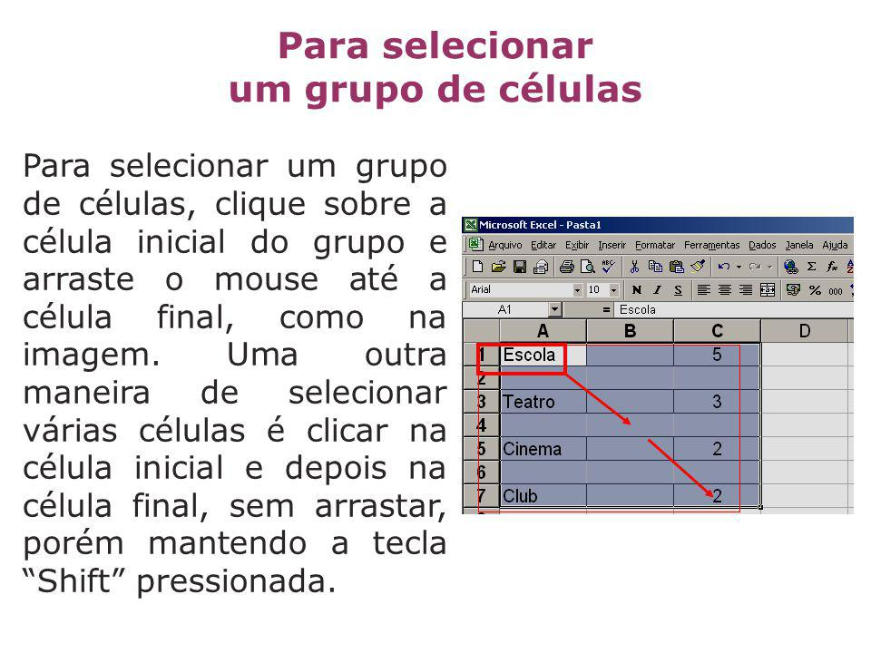 Para selecionar um grupo de células, clique sobre a célula inicial do grupo e arraste o mouse até a célula final, como na imagem. Uma outra maneira de