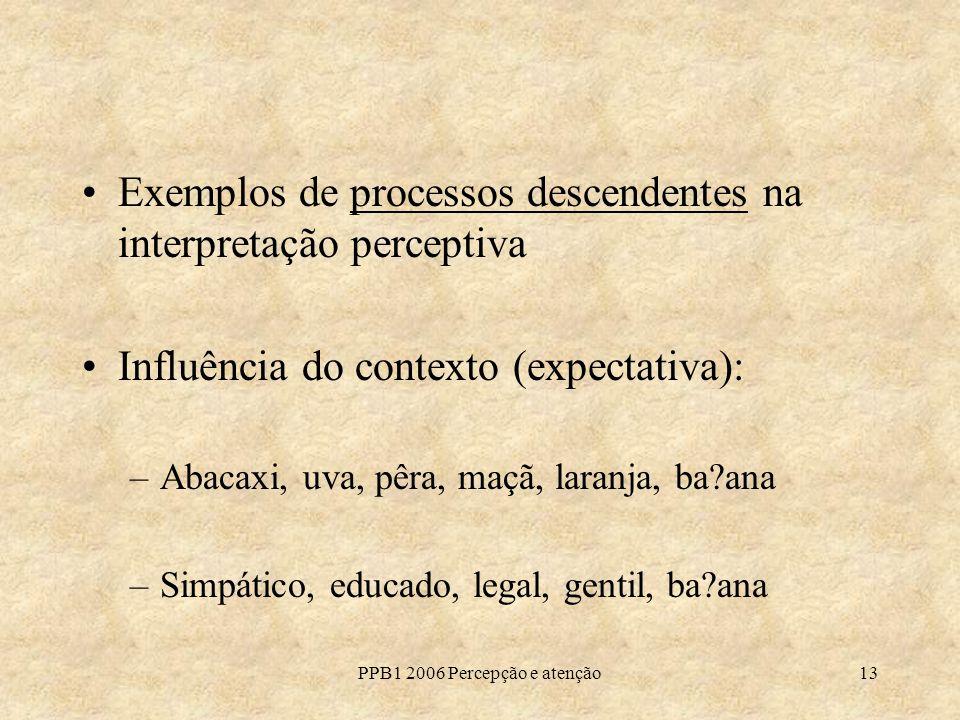PPB1 2006 Percepção e atenção13 Exemplos de processos descendentes na interpretação perceptiva Influência do contexto (expectativa): –Abacaxi, uva, pê