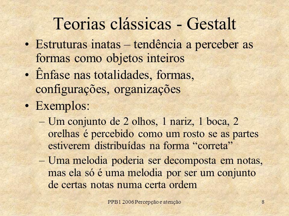 PPB1 2006 Percepção e atenção8 Teorias clássicas - Gestalt Estruturas inatas – tendência a perceber as formas como objetos inteiros Ênfase nas totalid