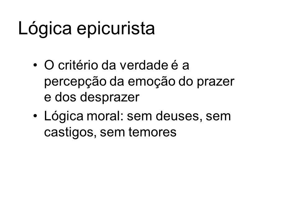 Lógica epicurista O critério da verdade é a percepção da emoção do prazer e dos desprazer Lógica moral: sem deuses, sem castigos, sem temores