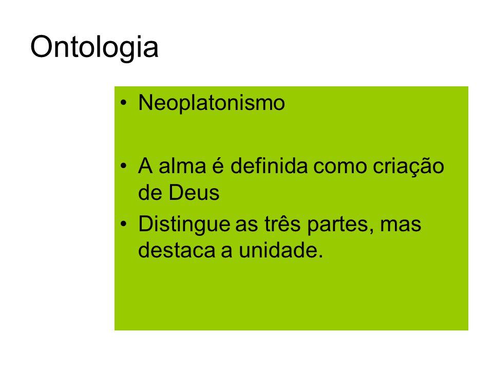 Ontologia Neoplatonismo A alma é definida como criação de Deus Distingue as três partes, mas destaca a unidade.