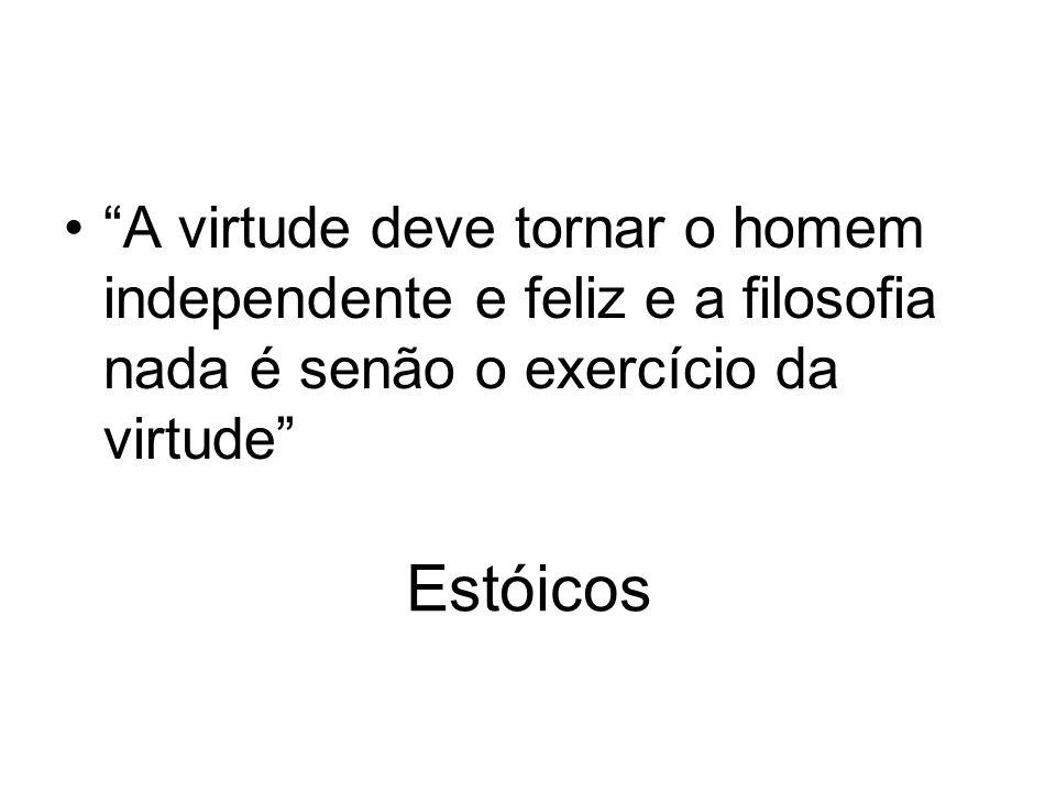 Estóicos A virtude deve tornar o homem independente e feliz e a filosofia nada é senão o exercício da virtude