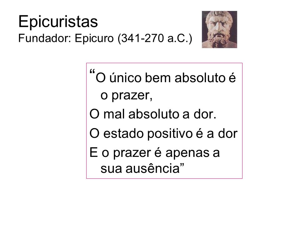 Epicuristas Fundador: Epicuro (341-270 a.C.) O único bem absoluto é o prazer, O mal absoluto a dor.