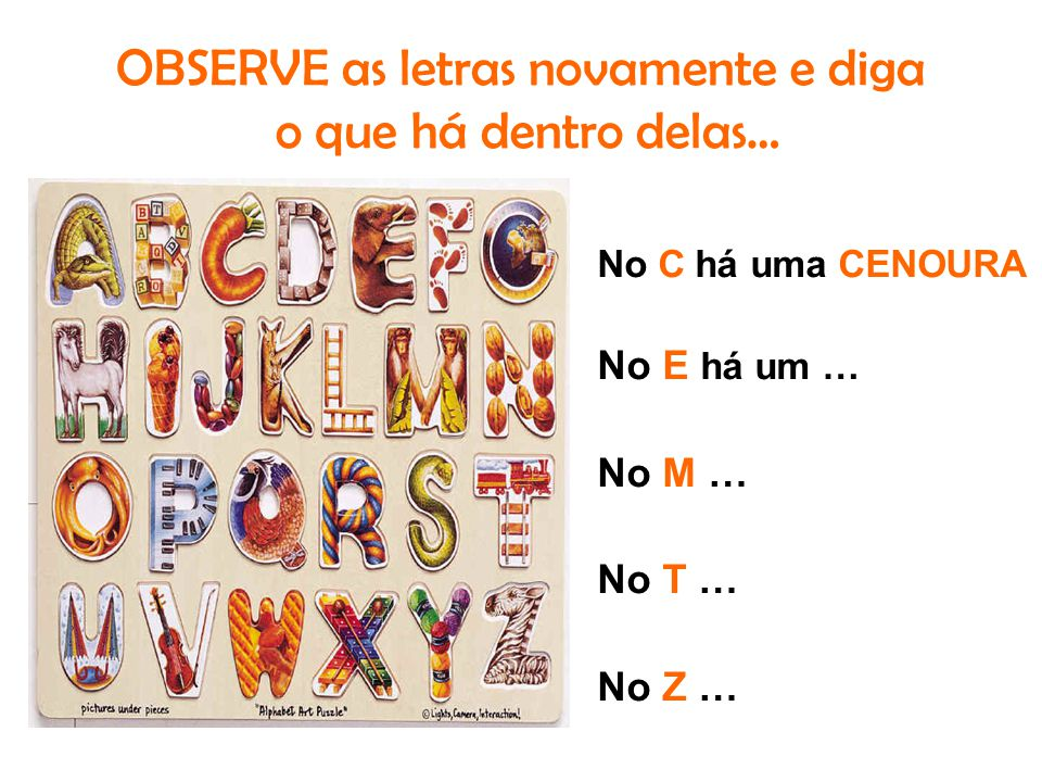 OBSERVE as letras novamente e diga o que há dentro delas… No C há uma CENOURA No E há um … No M … No T … No Z …