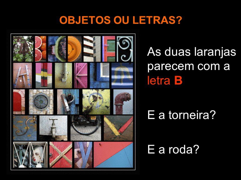 OBJETOS OU LETRAS? As duas laranjas parecem com a letra B E a torneira? E a roda?