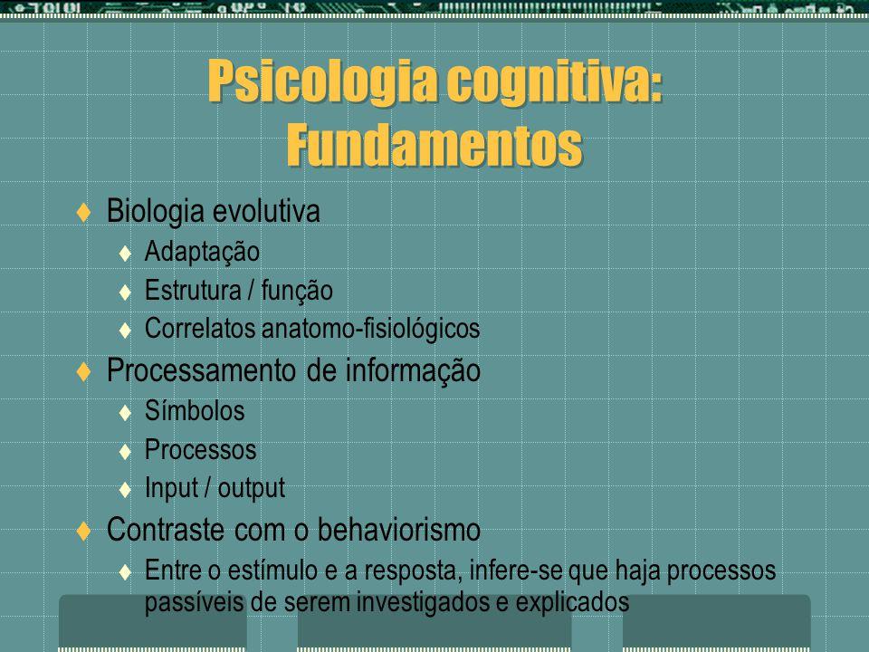 Psicologia cognitiva: Fundamentos Biologia evolutiva Adaptação Estrutura / função Correlatos anatomo-fisiológicos Processamento de informação Símbolos Processos Input / output Contraste com o behaviorismo Entre o estímulo e a resposta, infere-se que haja processos passíveis de serem investigados e explicados