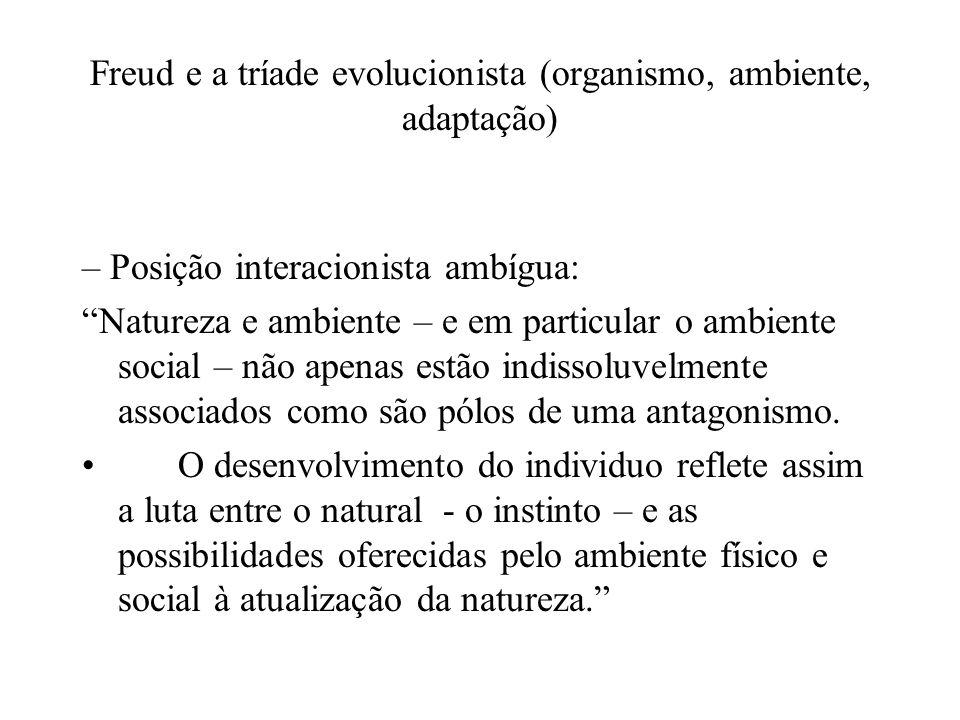 Freud e a tríade evolucionista (organismo, ambiente, adaptação) – Posição interacionista ambígua: Natureza e ambiente – e em particular o ambiente social – não apenas estão indissoluvelmente associados como são pólos de uma antagonismo.
