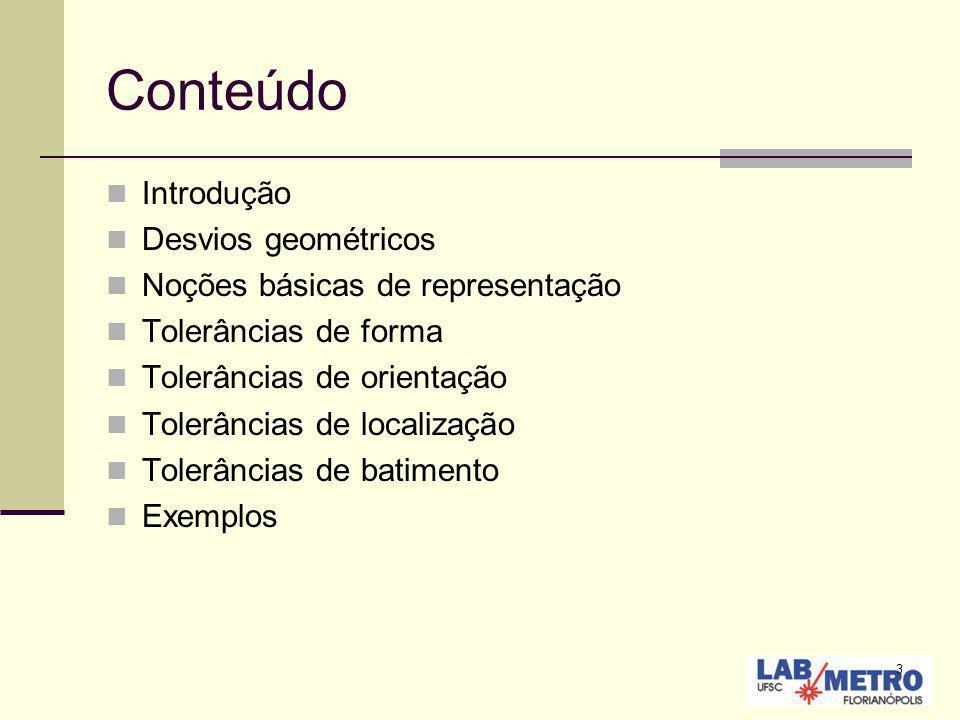 3 Conteúdo Introdução Desvios geométricos Noções básicas de representação Tolerâncias de forma Tolerâncias de orientação Tolerâncias de localização To