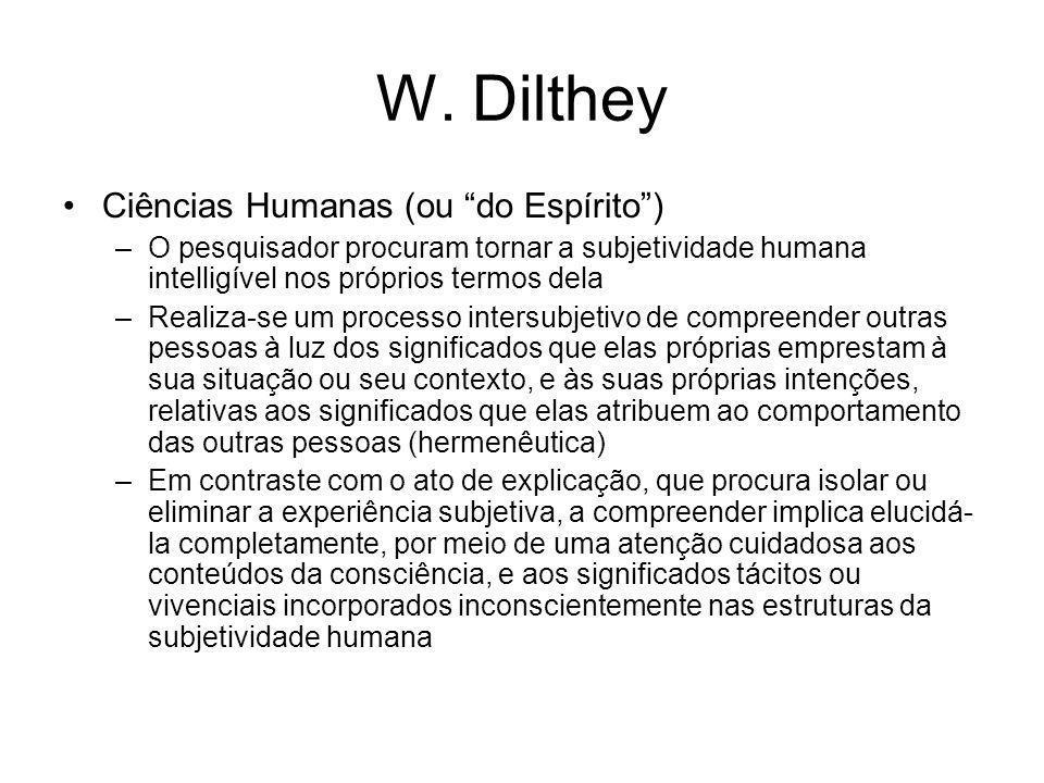 W. Dilthey Ciências Humanas (ou do Espírito) –O pesquisador procuram tornar a subjetividade humana intelligível nos próprios termos dela –Realiza-se u