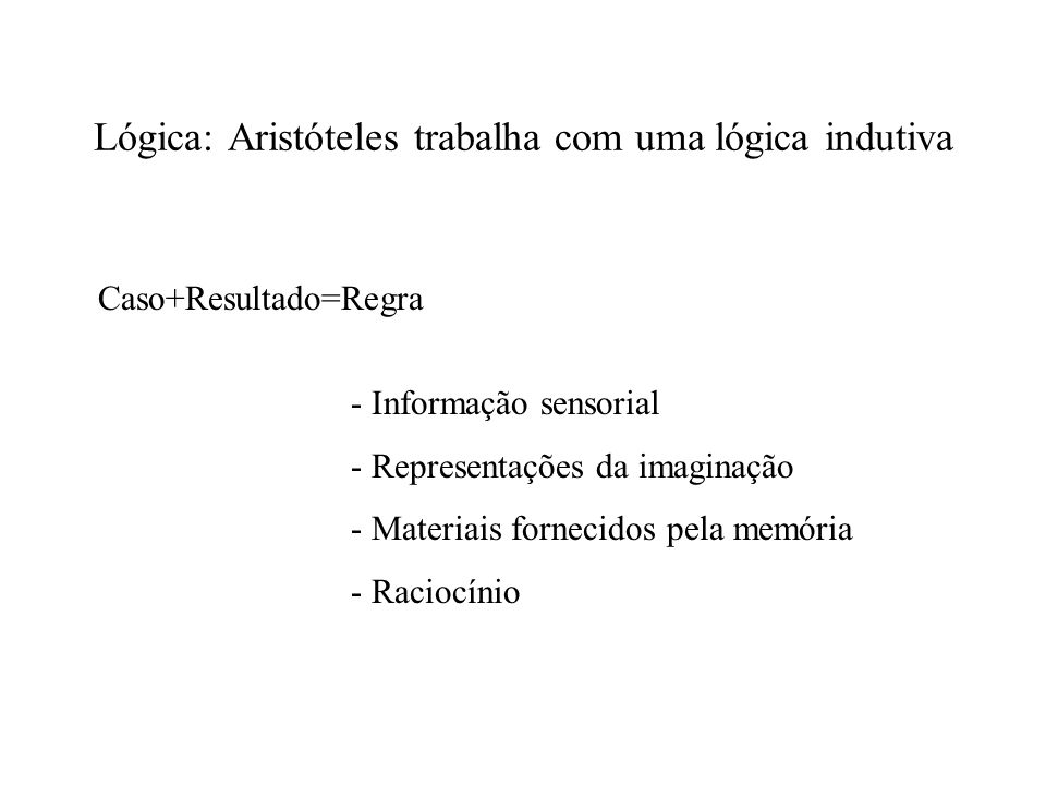 Lógica: Aristóteles trabalha com uma lógica indutiva Caso+Resultado=Regra - Informação sensorial - Representações da imaginação - Materiais fornecidos