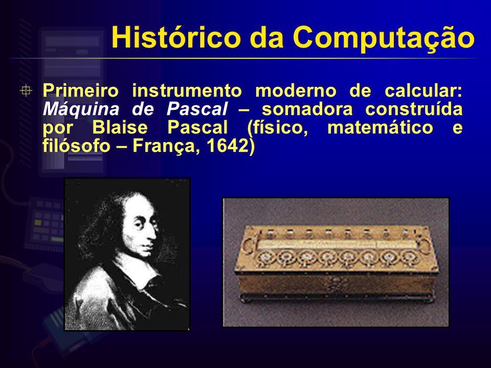 Primeiro instrumento moderno de calcular: Máquina de Pascal – somadora construída por Blaise Pascal (físico, matemático e filósofo – França, 1642) Histórico da Computação