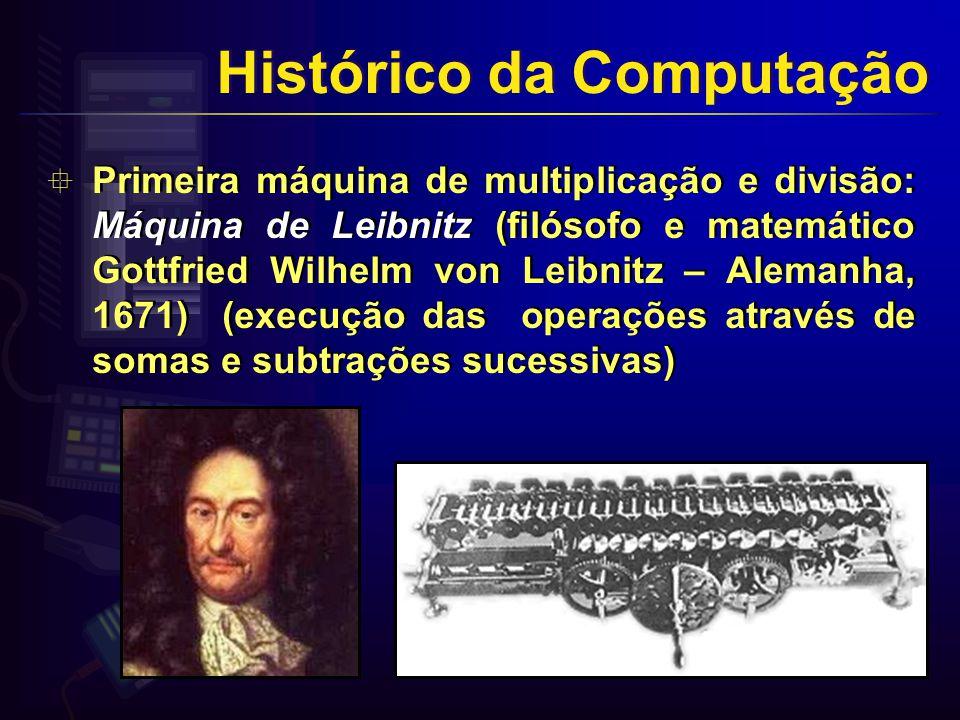 Primeira máquina de multiplicação e divisão: Máquina de Leibnitz (filósofo e matemático Gottfried Wilhelm von Leibnitz – Alemanha, 1671) (execução das operações através de somas e subtrações sucessivas) Histórico da Computação