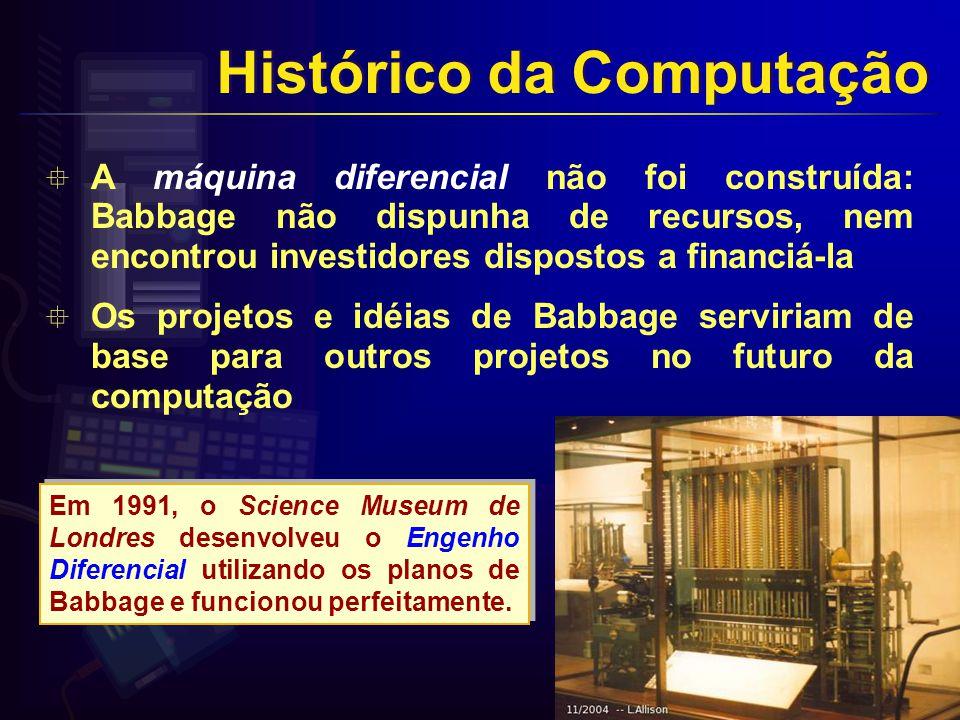 A máquina diferencial não foi construída: Babbage não dispunha de recursos, nem encontrou investidores dispostos a financiá-la Os projetos e idéias de Babbage serviriam de base para outros projetos no futuro da computação Em 1991, o Science Museum de Londres desenvolveu o Engenho Diferencial utilizando os planos de Babbage e funcionou perfeitamente.
