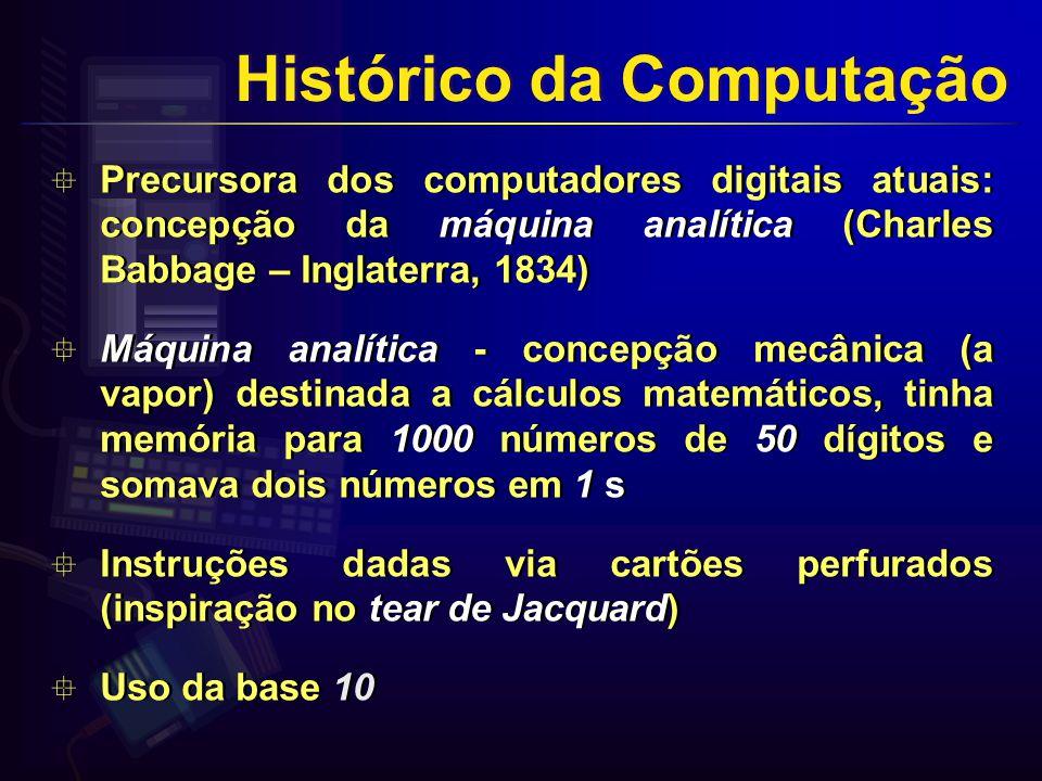 Precursora dos computadores digitais atuais: concepção da máquina analítica (Charles Babbage – Inglaterra, 1834) Máquina analítica - concepção mecânica (a vapor) destinada a cálculos matemáticos, tinha memória para 1000 números de 50 dígitos e somava dois números em 1 s Instruções dadas via cartões perfurados (inspiração no tear de Jacquard) Uso da base 10 Precursora dos computadores digitais atuais: concepção da máquina analítica (Charles Babbage – Inglaterra, 1834) Máquina analítica - concepção mecânica (a vapor) destinada a cálculos matemáticos, tinha memória para 1000 números de 50 dígitos e somava dois números em 1 s Instruções dadas via cartões perfurados (inspiração no tear de Jacquard) Uso da base 10 Histórico da Computação