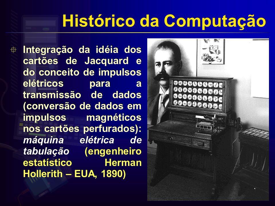 Integração da idéia dos cartões de Jacquard e do conceito de impulsos elétricos para a transmissão de dados (conversão de dados em impulsos magnéticos nos cartões perfurados): máquina elétrica de tabulação (engenheiro estatístico Herman Hollerith – EUA, 1890) Histórico da Computação