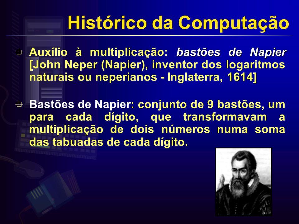bastões de Napier 1614] Auxílio à multiplicação: bastões de Napier [John Neper (Napier), inventor dos logaritmos naturais ou neperianos - Inglaterra, 1614] Bastões de Napier: conjunto de 9 bastões, um para cada dígito, que transformavam a multiplicação de dois números numa soma das tabuadas de cada dígito.