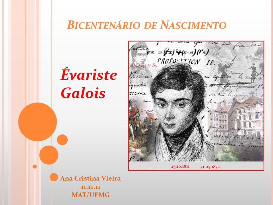 B ICENTENÁRIO DE N ASCIMENTO Évariste Galois Ana Cristina Vieira 11.11.11 MAT/UFMG