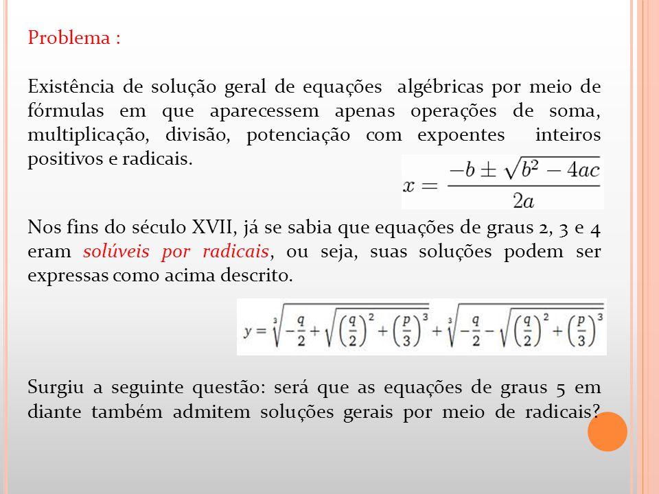 Problema : Existência de solução geral de equações algébricas por meio de fórmulas em que aparecessem apenas operações de soma, multiplicação, divisão