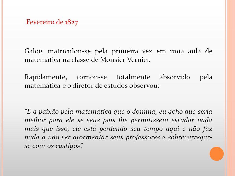 Galois matriculou-se pela primeira vez em uma aula de matemática na classe de Monsier Vernier. Rapidamente, tornou-se totalmente absorvido pela matemá