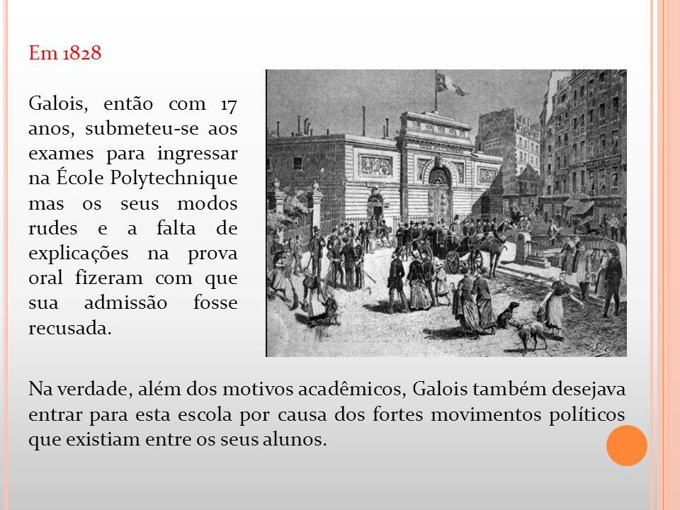 Em 1828 Galois, então com 17 anos, submeteu-se aos exames para ingressar na École Polytechnique mas os seus modos rudes e a falta de explicações na pr