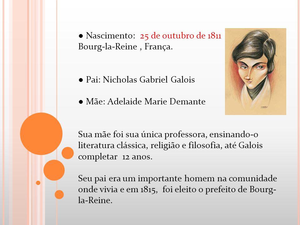 Nascimento: 25 de outubro de 1811 Bourg-la-Reine, França. Pai: Nicholas Gabriel Galois Mãe: Adelaide Marie Demante Sua mãe foi sua única professora, e