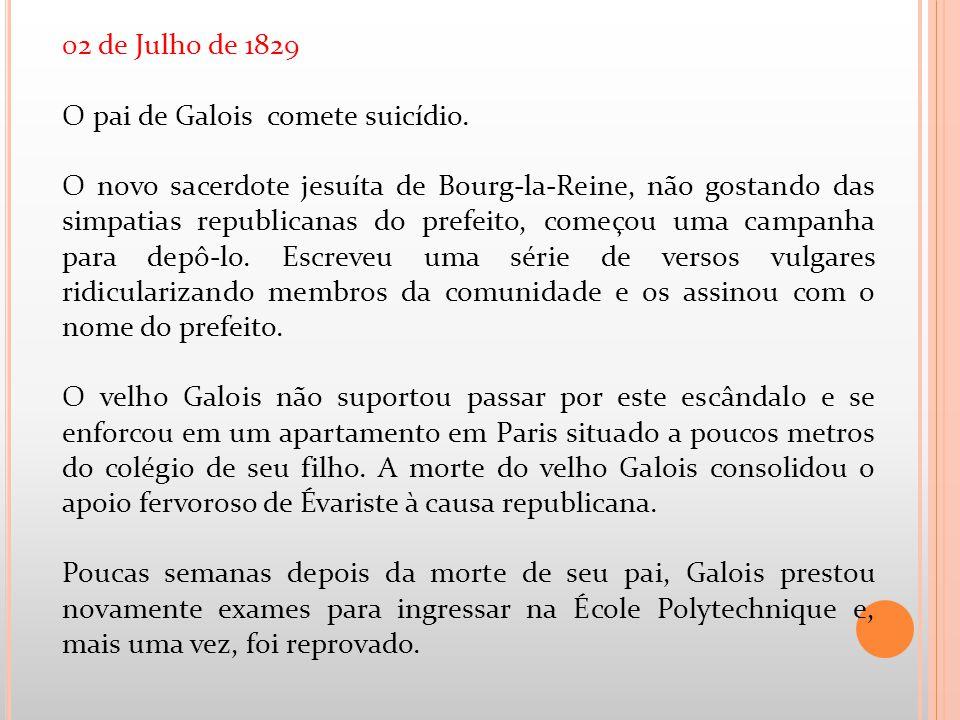 02 de Julho de 1829 O pai de Galois comete suicídio. O novo sacerdote jesuíta de Bourg-la-Reine, não gostando das simpatias republicanas do prefeito,