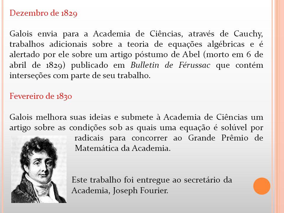 Dezembro de 1829 Galois envia para a Academia de Ciências, através de Cauchy, trabalhos adicionais sobre a teoria de equações algébricas e é alertado
