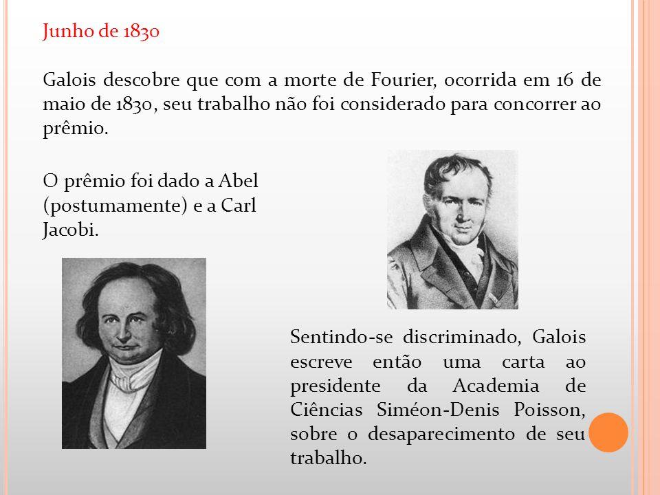 Junho de 1830 Galois descobre que com a morte de Fourier, ocorrida em 16 de maio de 1830, seu trabalho não foi considerado para concorrer ao prêmio. S