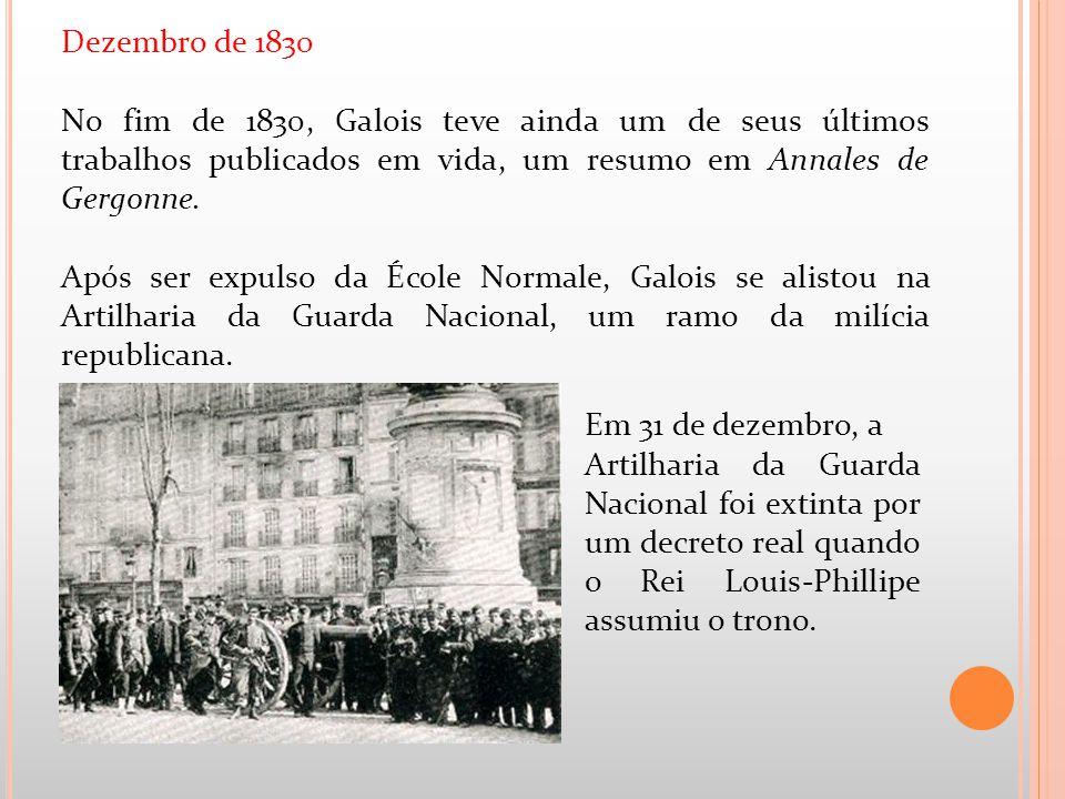 Dezembro de 1830 No fim de 1830, Galois teve ainda um de seus últimos trabalhos publicados em vida, um resumo em Annales de Gergonne. Após ser expulso