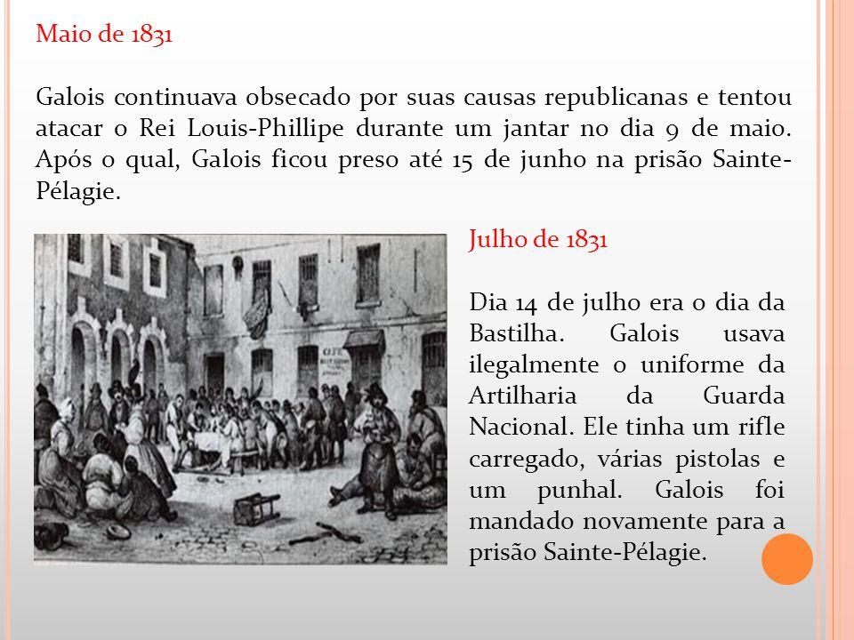 Maio de 1831 Galois continuava obsecado por suas causas republicanas e tentou atacar o Rei Louis-Phillipe durante um jantar no dia 9 de maio. Após o q