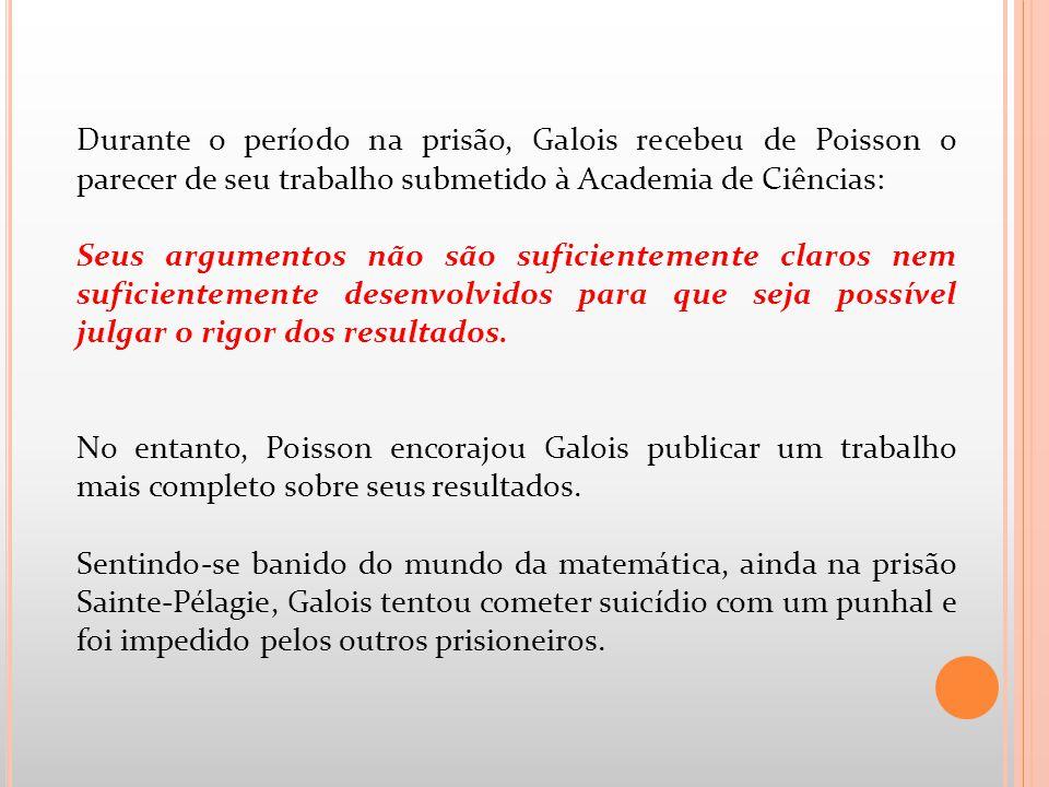 Durante o período na prisão, Galois recebeu de Poisson o parecer de seu trabalho submetido à Academia de Ciências: Seus argumentos não são suficientem