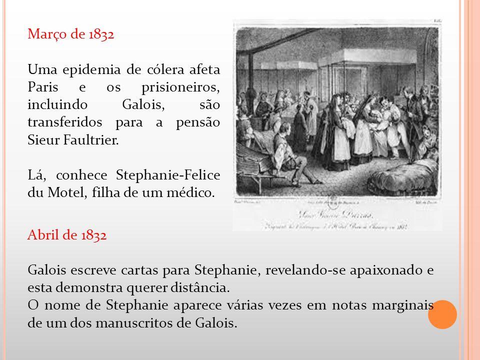 Abril de 1832 Galois escreve cartas para Stephanie, revelando-se apaixonado e esta demonstra querer distância. O nome de Stephanie aparece várias veze