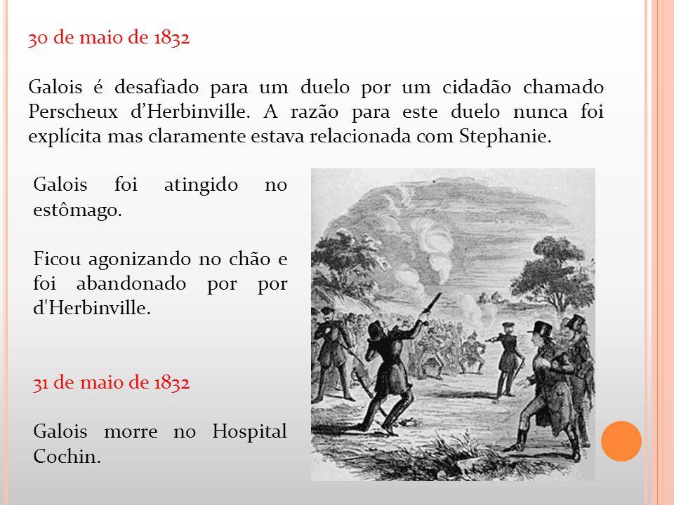 Galois foi atingido no estômago. Ficou agonizando no chão e foi abandonado por por d'Herbinville. 31 de maio de 1832 Galois morre no Hospital Cochin.
