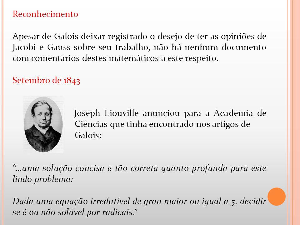 Reconhecimento Apesar de Galois deixar registrado o desejo de ter as opiniões de Jacobi e Gauss sobre seu trabalho, não há nenhum documento com coment