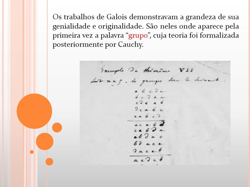 Os trabalhos de Galois demonstravam a grandeza de sua genialidade e originalidade. São neles onde aparece pela primeira vez a palavra grupo, cuja teor