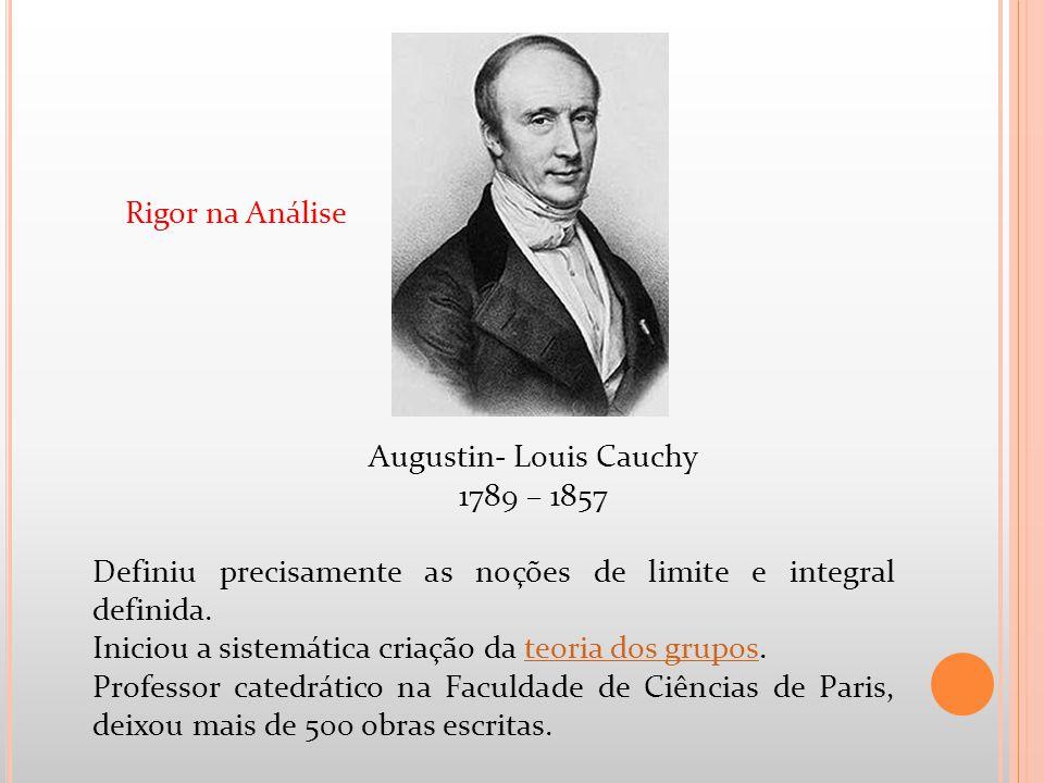 Augustin- Louis Cauchy 1789 – 1857 Definiu precisamente as noções de limite e integral definida. Iniciou a sistemática criação da teoria dos grupos.te