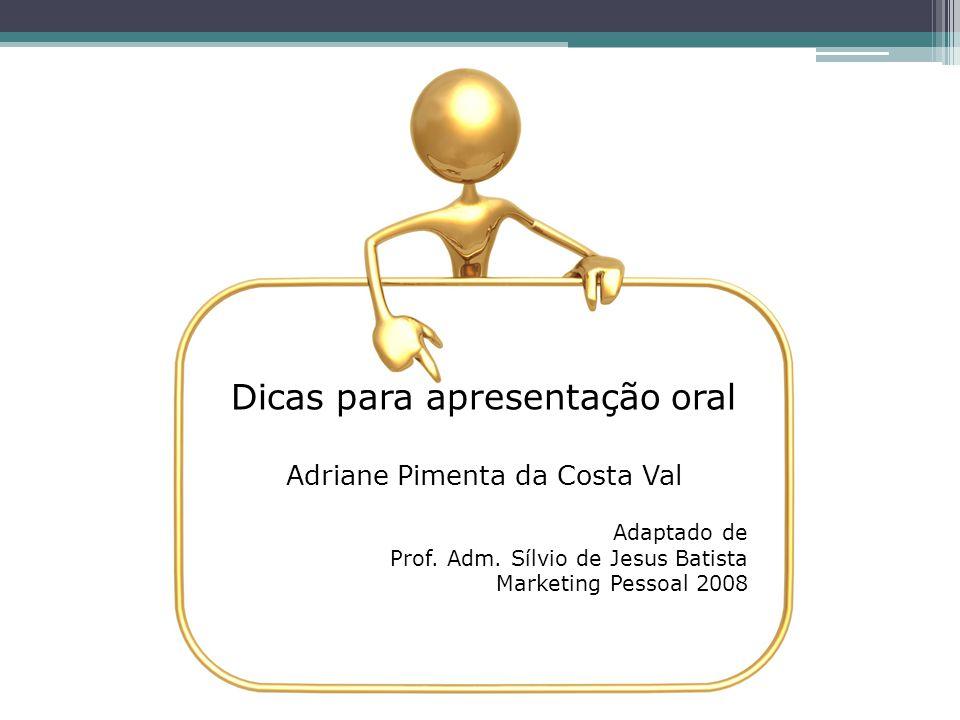 Dicas para apresentação oral Adriane Pimenta da Costa Val Adaptado de Prof. Adm. Sílvio de Jesus Batista Marketing Pessoal 2008