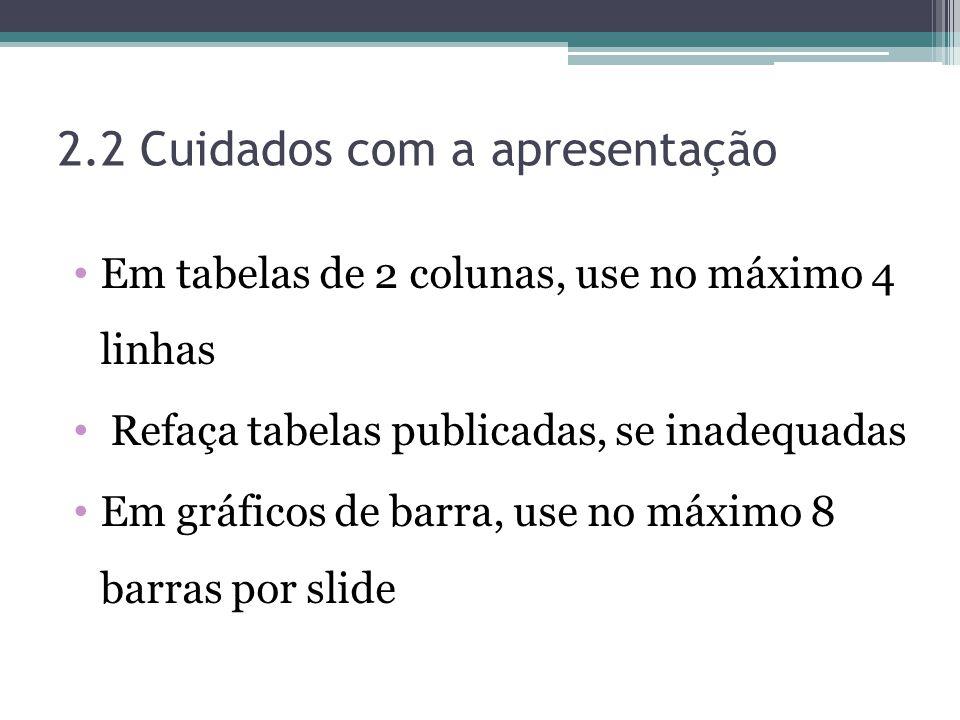 2.2 Cuidados com a apresentação Em tabelas de 2 colunas, use no máximo 4 linhas Refaça tabelas publicadas, se inadequadas Em gráficos de barra, use no máximo 8 barras por slide
