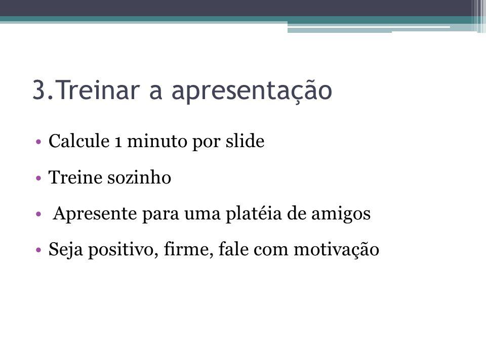3.Treinar a apresentação Calcule 1 minuto por slide Treine sozinho Apresente para uma platéia de amigos Seja positivo, firme, fale com motivação