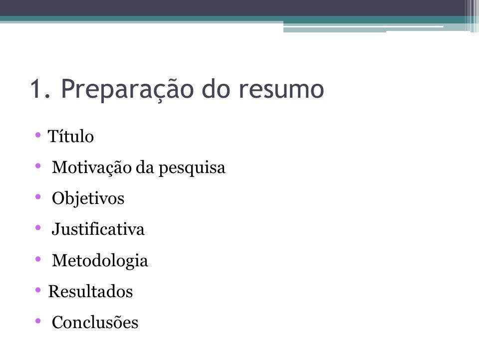 1. Preparação do resumo Título Motivação da pesquisa Objetivos Justificativa Metodologia Resultados Conclusões