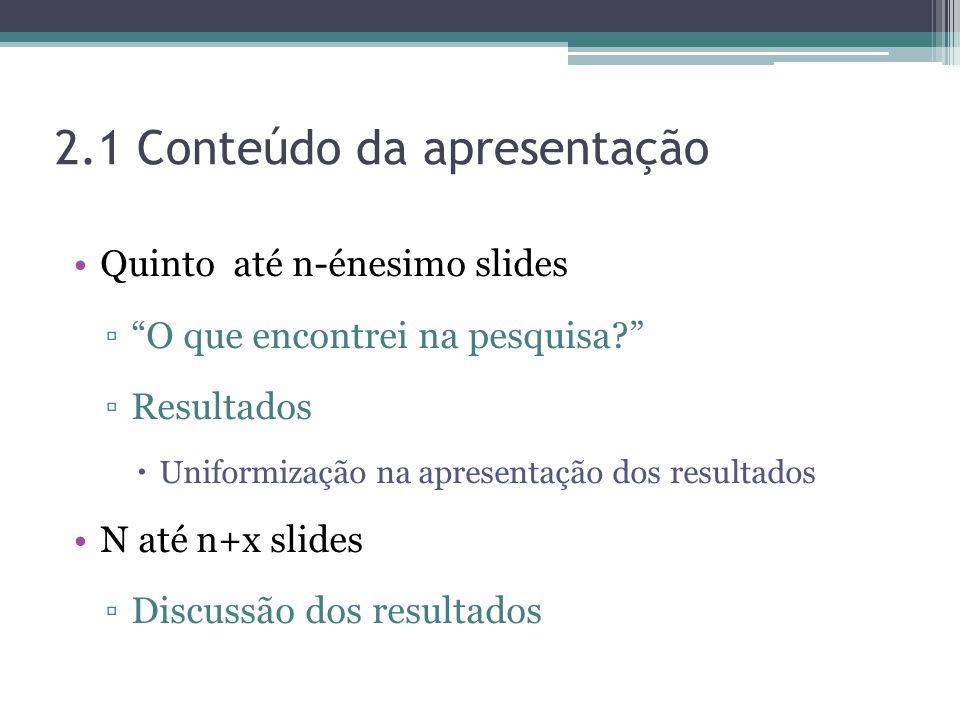 2.1 Conteúdo da apresentação Quinto até n-énesimo slides O que encontrei na pesquisa? Resultados Uniformização na apresentação dos resultados N até n+