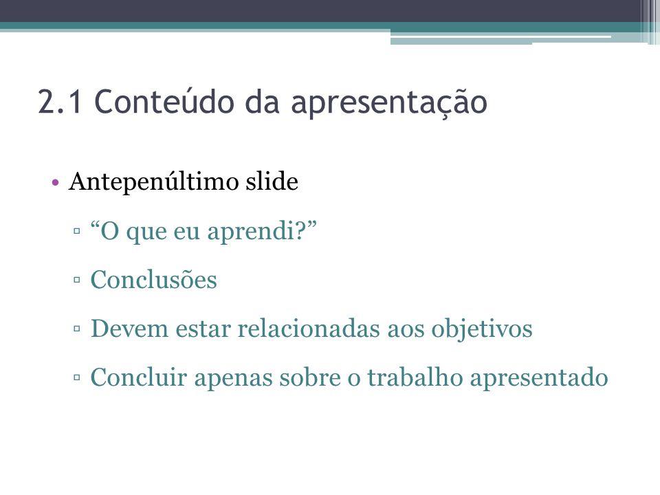 2.1 Conteúdo da apresentação Antepenúltimo slide O que eu aprendi? Conclusões Devem estar relacionadas aos objetivos Concluir apenas sobre o trabalho